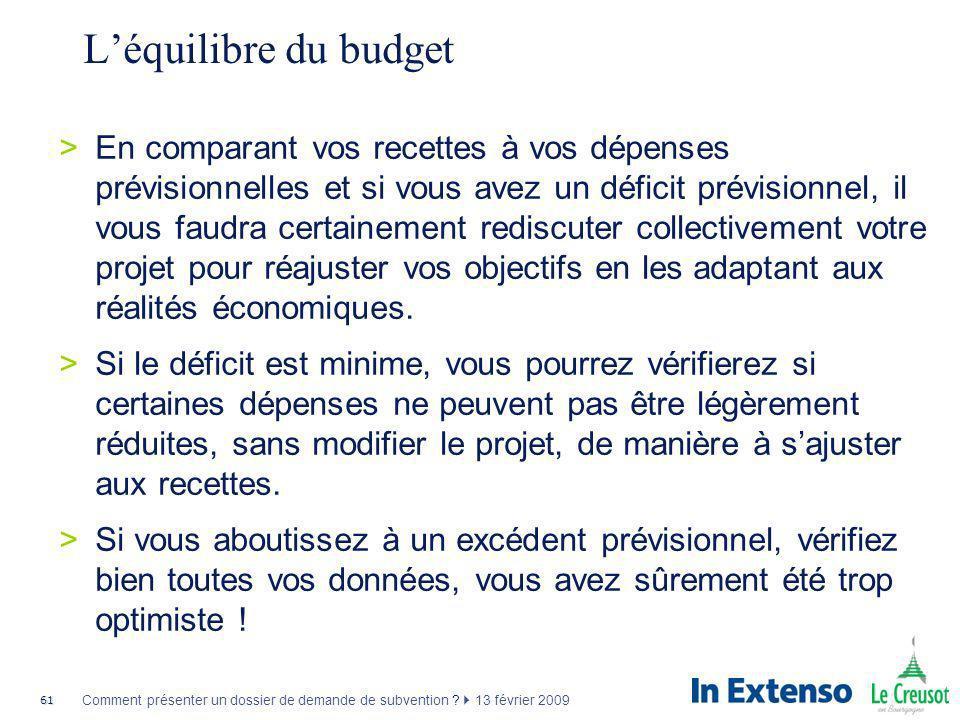 61 Comment présenter un dossier de demande de subvention ? 13 février 2009 Léquilibre du budget >En comparant vos recettes à vos dépenses prévisionnel