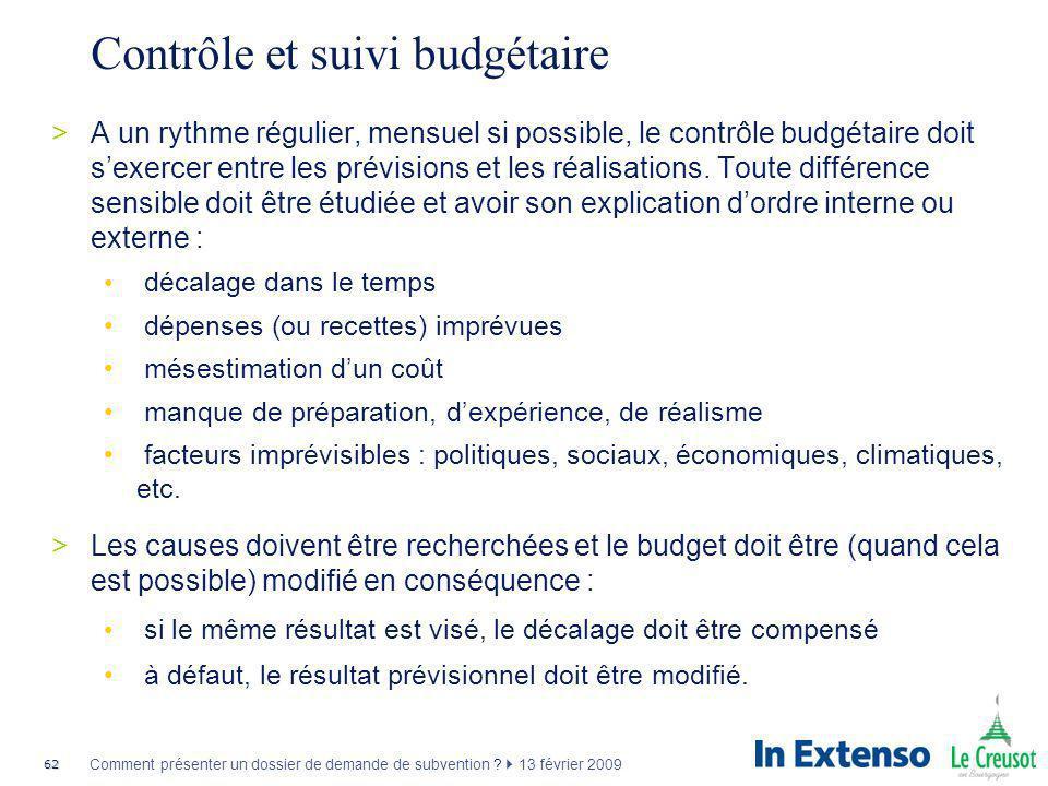62 Comment présenter un dossier de demande de subvention ? 13 février 2009 Contrôle et suivi budgétaire >A un rythme régulier, mensuel si possible, le