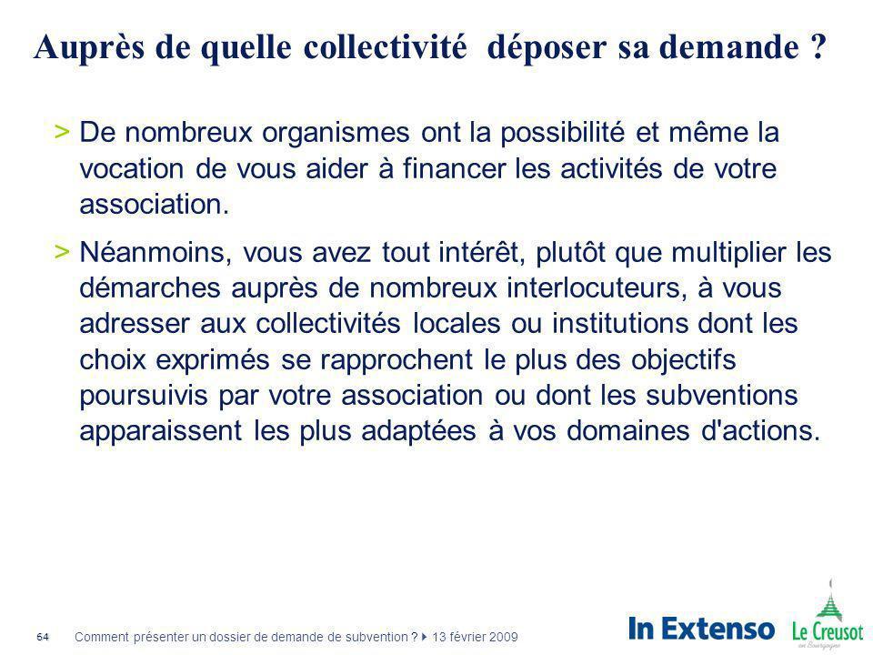 64 Comment présenter un dossier de demande de subvention ? 13 février 2009 Auprès de quelle collectivité déposer sa demande ? >De nombreux organismes