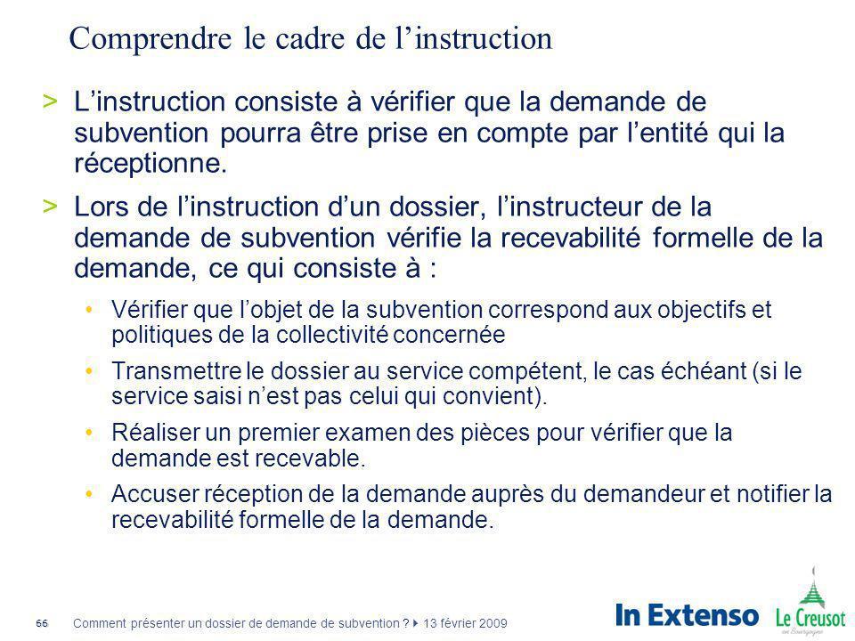 66 Comment présenter un dossier de demande de subvention ? 13 février 2009 Comprendre le cadre de linstruction >Linstruction consiste à vérifier que l