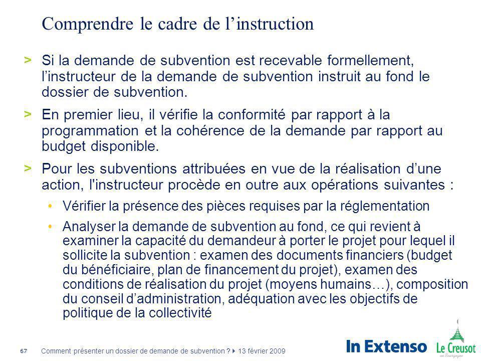 67 Comment présenter un dossier de demande de subvention ? 13 février 2009 Comprendre le cadre de linstruction >Si la demande de subvention est receva