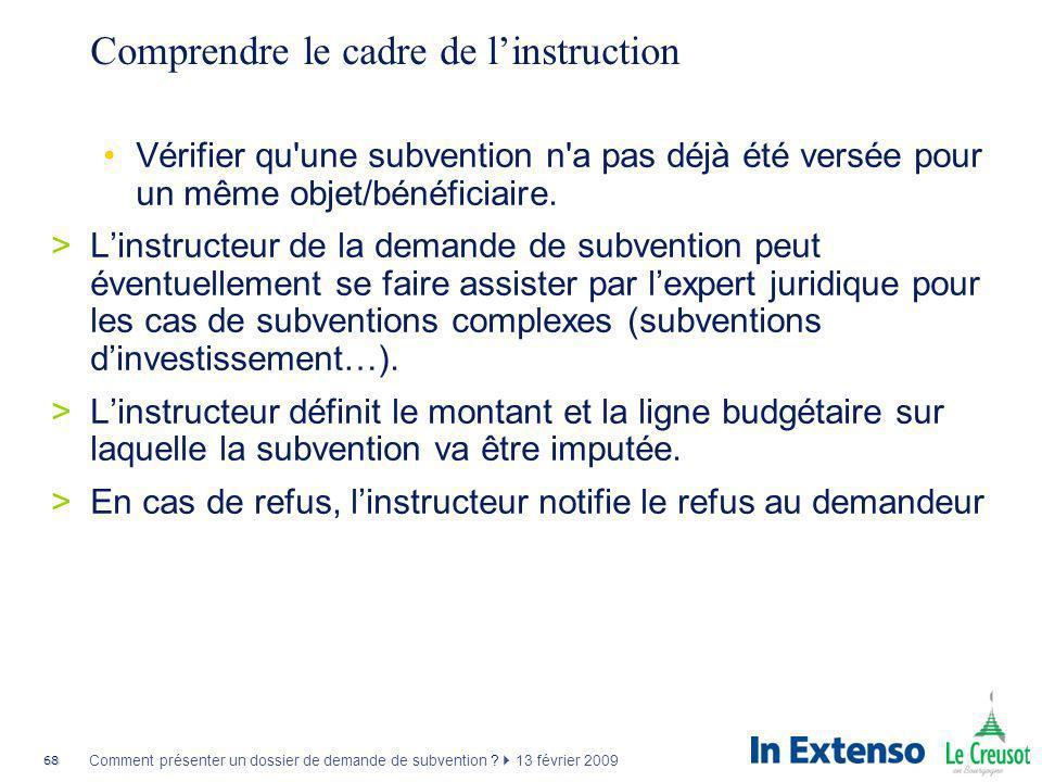 68 Comment présenter un dossier de demande de subvention ? 13 février 2009 Comprendre le cadre de linstruction Vérifier qu'une subvention n'a pas déjà