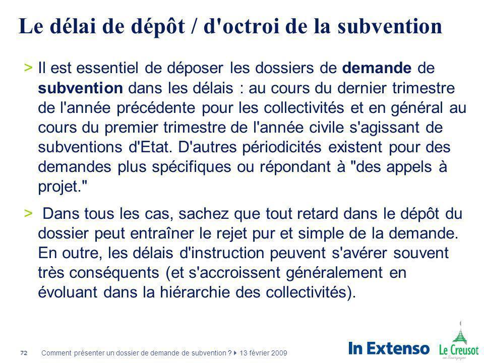 72 Comment présenter un dossier de demande de subvention ? 13 février 2009 Le délai de dépôt / d'octroi de la subvention >Il est essentiel de déposer