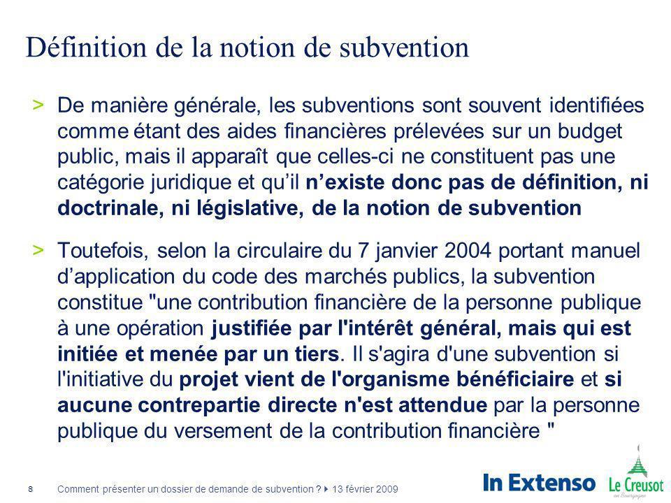 8 Comment présenter un dossier de demande de subvention ? 13 février 2009 Définition de la notion de subvention >De manière générale, les subventions