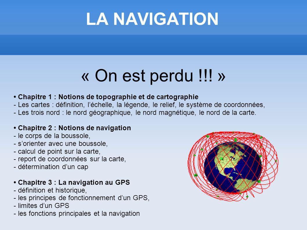 LA NAVIGATION « On est perdu !!! » Chapitre 1 : Notions de topographie et de cartographie - Les cartes : définition, léchelle, la légende, le relief,