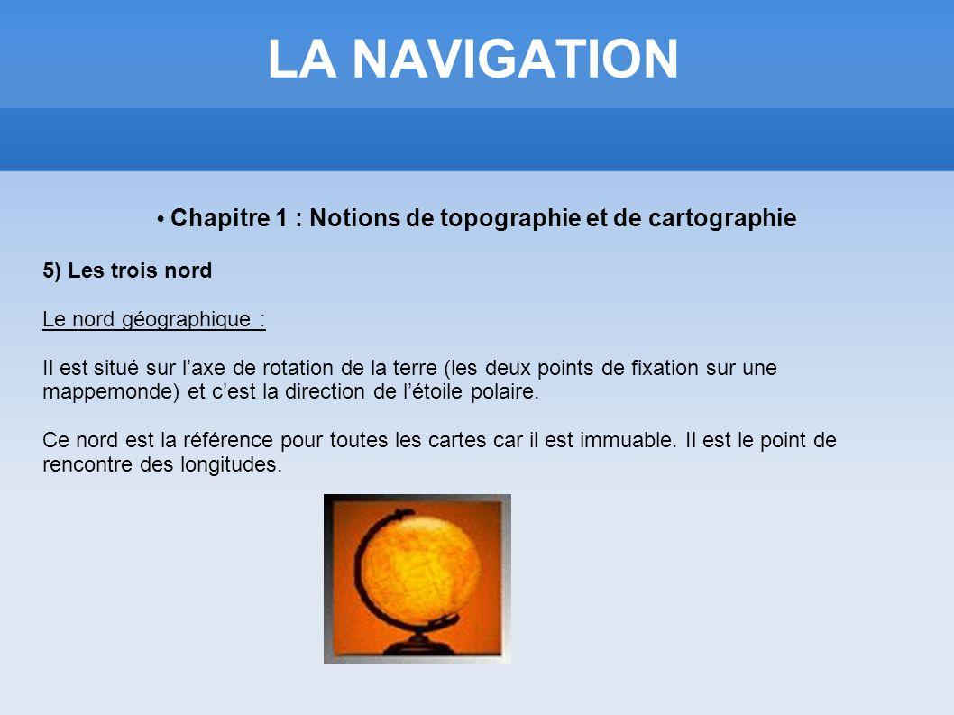 LA NAVIGATION Chapitre 1 : Notions de topographie et de cartographie 5) Les trois nord Le nord géographique : Il est situé sur laxe de rotation de la