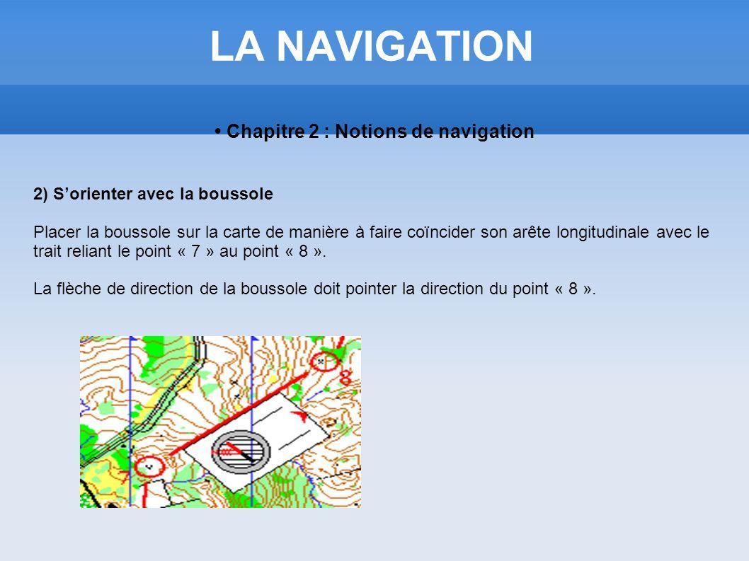 LA NAVIGATION Chapitre 2 : Notions de navigation 2) Sorienter avec la boussole Placer la boussole sur la carte de manière à faire coïncider son arête