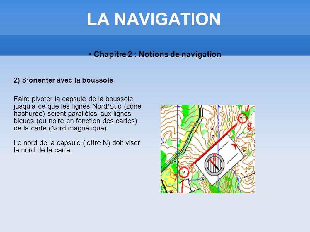 LA NAVIGATION Chapitre 2 : Notions de navigation 2) Sorienter avec la boussole Faire pivoter la capsule de la boussole jusquà ce que les lignes Nord/S