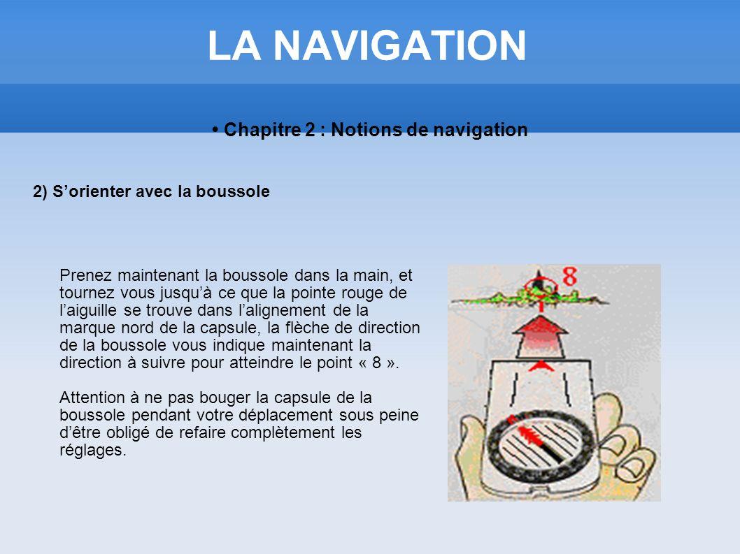 LA NAVIGATION Chapitre 2 : Notions de navigation 2) Sorienter avec la boussole Prenez maintenant la boussole dans la main, et tournez vous jusquà ce q