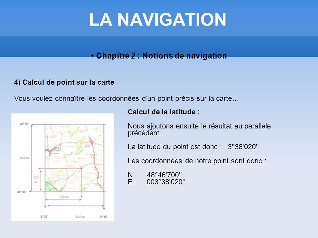 LA NAVIGATION Chapitre 2 : Notions de navigation 4) Calcul de point sur la carte Vous voulez connaître les coordonnées dun point précis sur la carte…