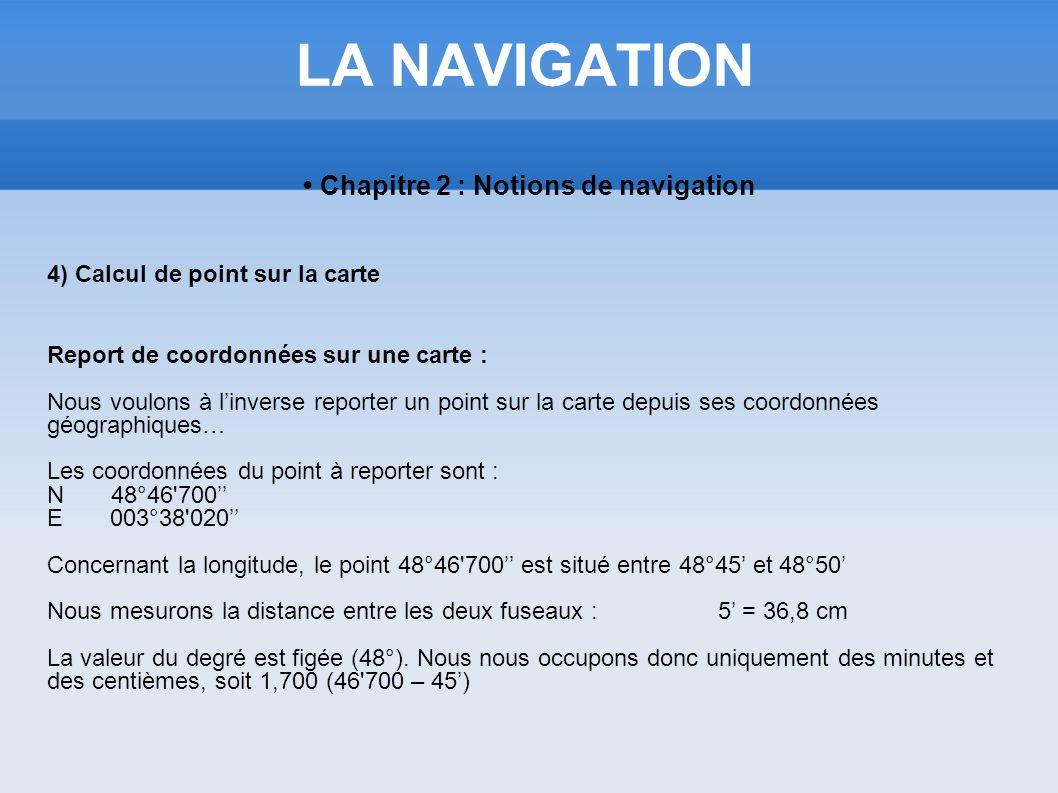 LA NAVIGATION Chapitre 2 : Notions de navigation 4) Calcul de point sur la carte Report de coordonnées sur une carte : Nous voulons à linverse reporte