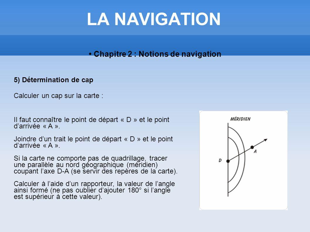 LA NAVIGATION Chapitre 2 : Notions de navigation 5) Détermination de cap Calculer un cap sur la carte : Il faut connaître le point de départ « D » et