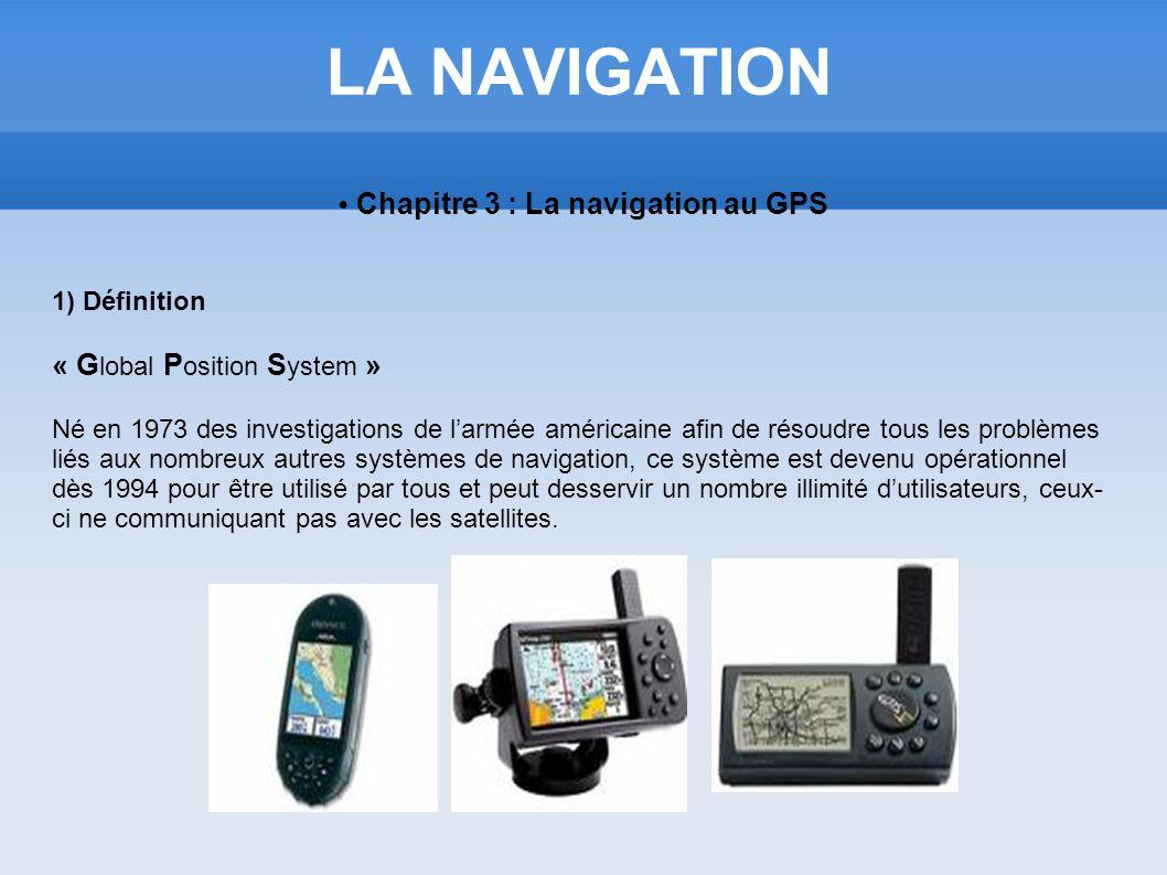 LA NAVIGATION Chapitre 3 : La navigation au GPS 1) Définition « G lobal P osition S ystem » Né en 1973 des investigations de larmée américaine afin de