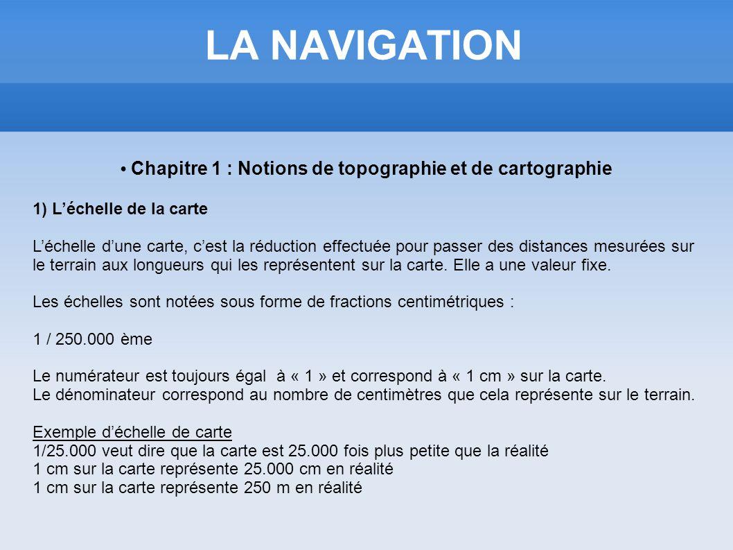 LA NAVIGATION Chapitre 1 : Notions de topographie et de cartographie 1) Léchelle de la carte Léchelle dune carte, cest la réduction effectuée pour pas