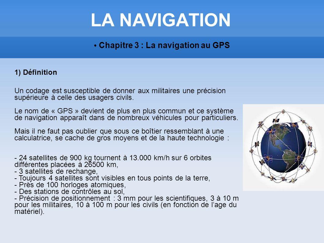 LA NAVIGATION Chapitre 3 : La navigation au GPS 1) Définition Un codage est susceptible de donner aux militaires une précision supérieure à celle des