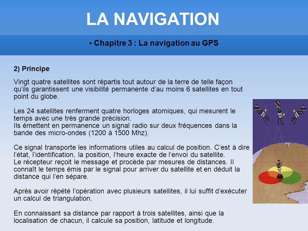LA NAVIGATION Chapitre 3 : La navigation au GPS 2) Principe Vingt quatre satellites sont répartis tout autour de la terre de telle façon quils garanti