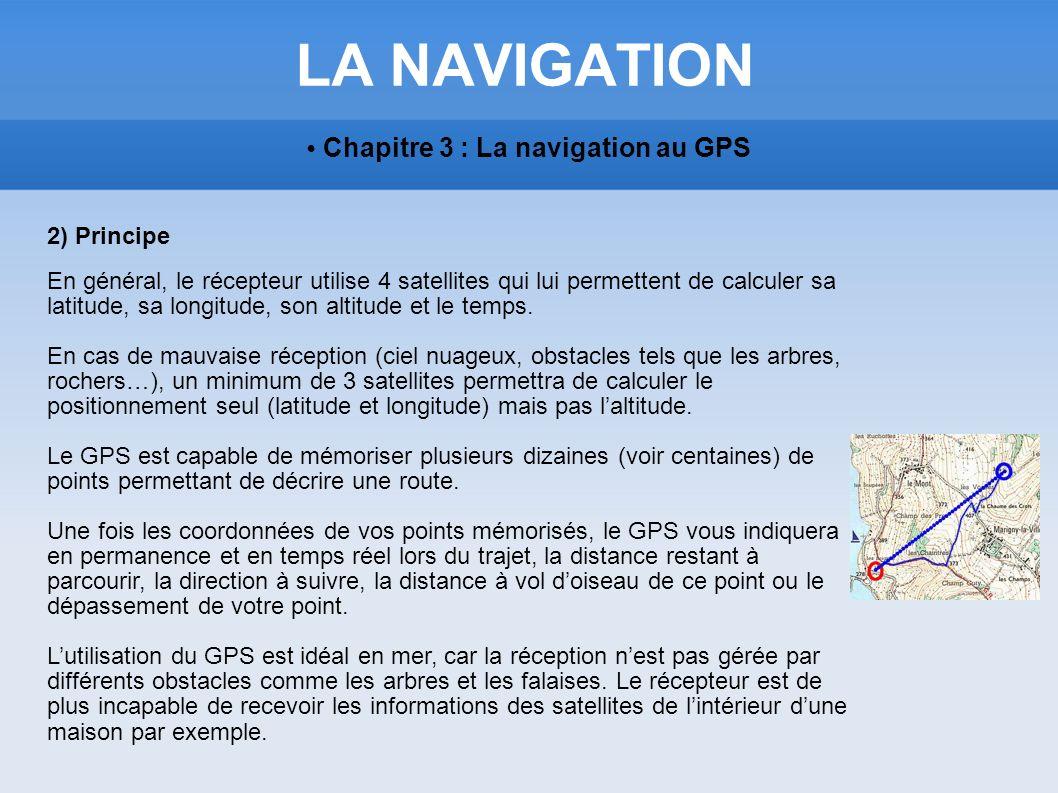 LA NAVIGATION Chapitre 3 : La navigation au GPS 2) Principe En général, le récepteur utilise 4 satellites qui lui permettent de calculer sa latitude,