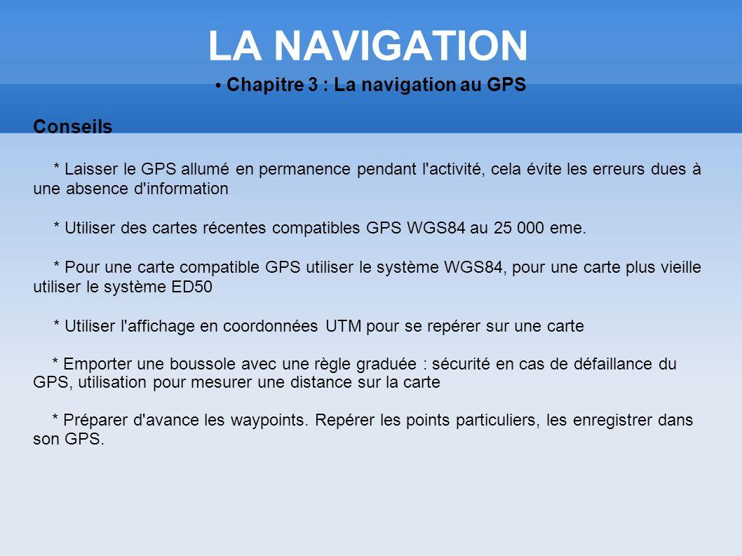LA NAVIGATION Chapitre 3 : La navigation au GPS Conseils * Laisser le GPS allumé en permanence pendant l'activité, cela évite les erreurs dues à une a