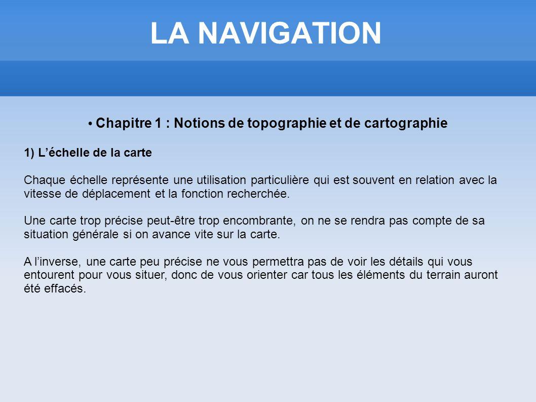 LA NAVIGATION Chapitre 1 : Notions de topographie et de cartographie 1) Léchelle de la carte Chaque échelle représente une utilisation particulière qu