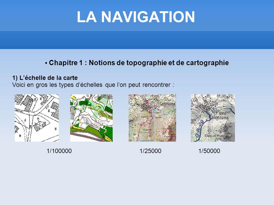 LA NAVIGATION Chapitre 1 : Notions de topographie et de cartographie 1) Léchelle de la carte Voici en gros les types déchelles que lon peut rencontrer