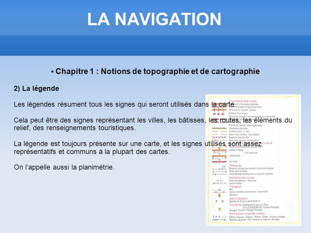 LA NAVIGATION Chapitre 1 : Notions de topographie et de cartographie 2) La légende Les légendes résument tous les signes qui seront utilisés dans la c