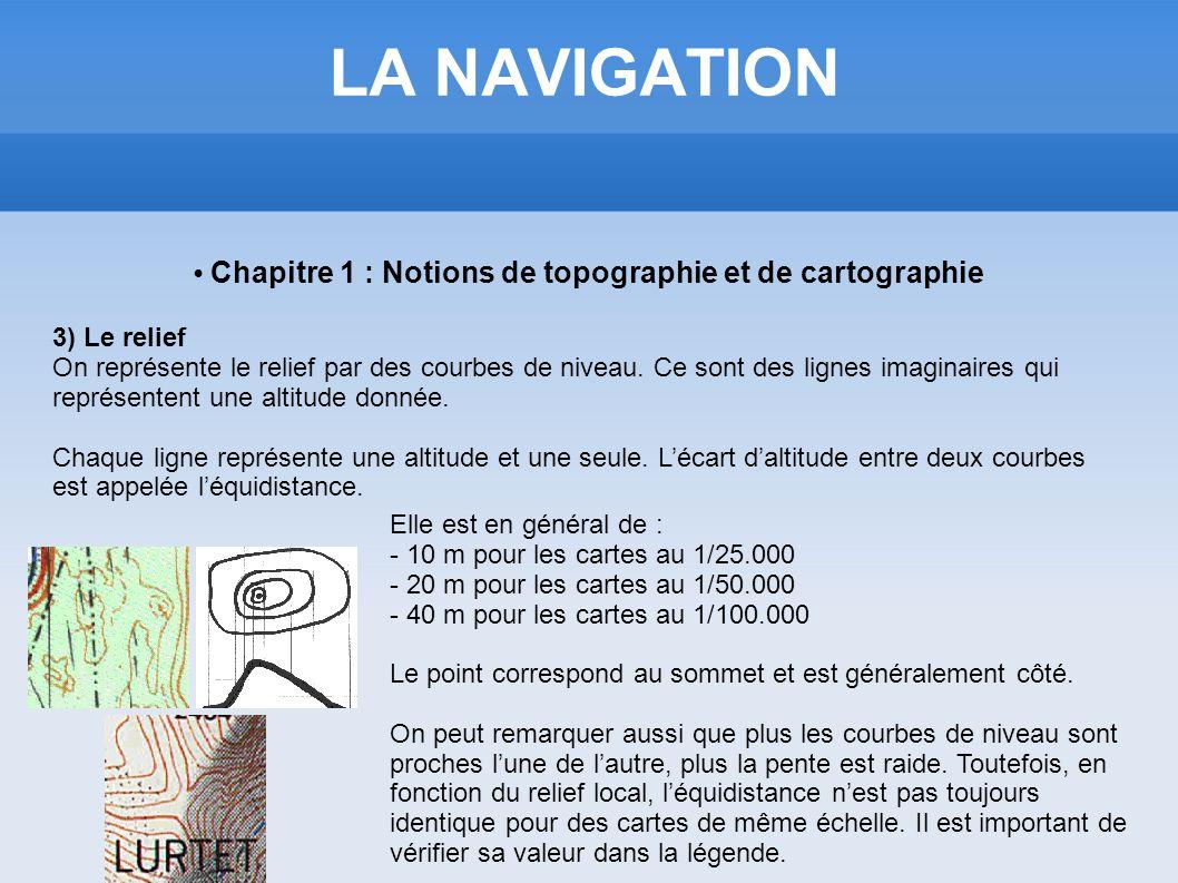 LA NAVIGATION Chapitre 1 : Notions de topographie et de cartographie 3) Le relief On représente le relief par des courbes de niveau. Ce sont des ligne
