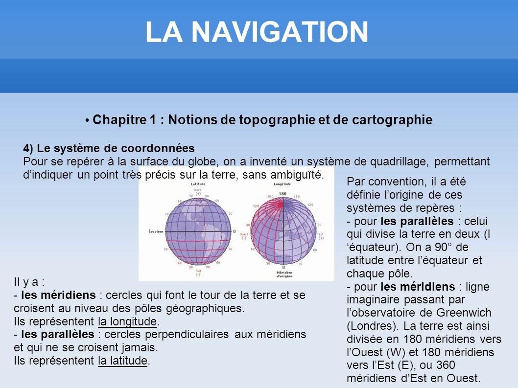 LA NAVIGATION Chapitre 1 : Notions de topographie et de cartographie 4) Le système de coordonnées Pour se repérer à la surface du globe, on a inventé