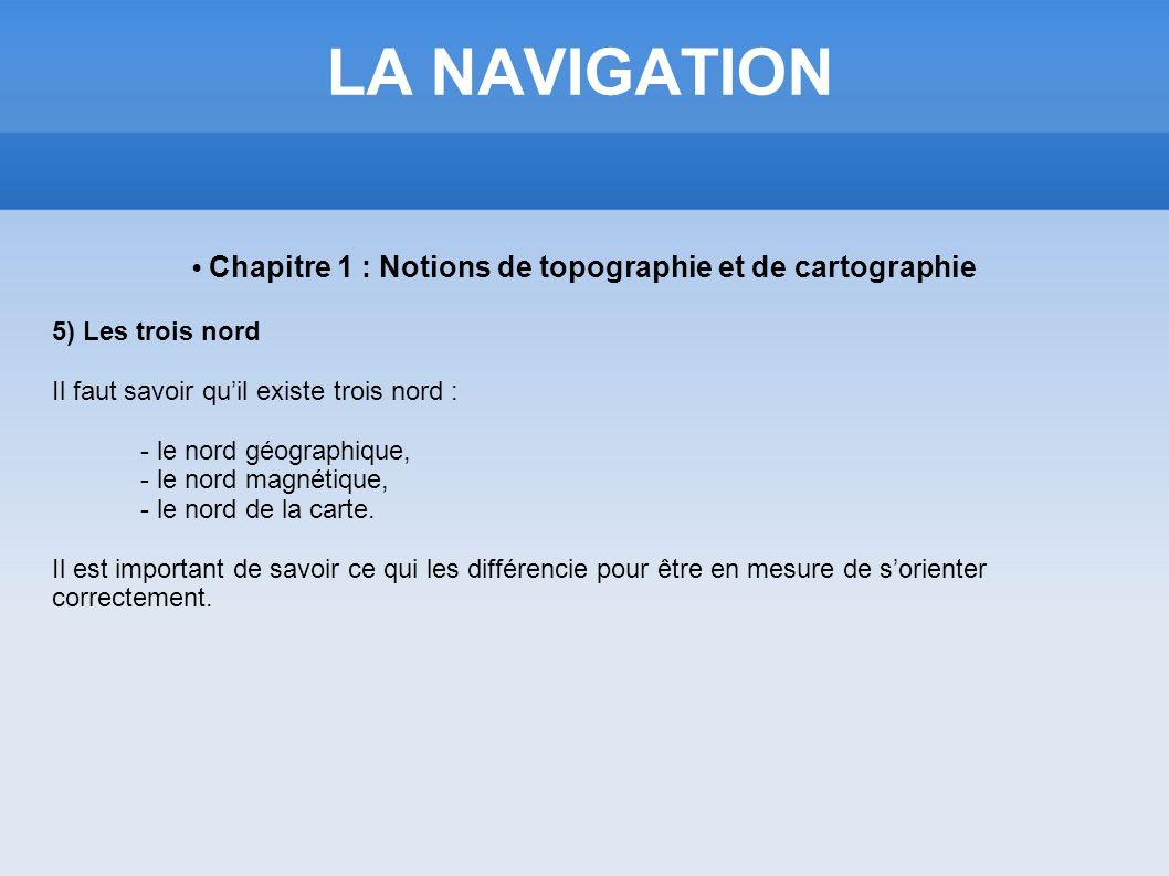 LA NAVIGATION Chapitre 1 : Notions de topographie et de cartographie 5) Les trois nord Il faut savoir quil existe trois nord : - le nord géographique,