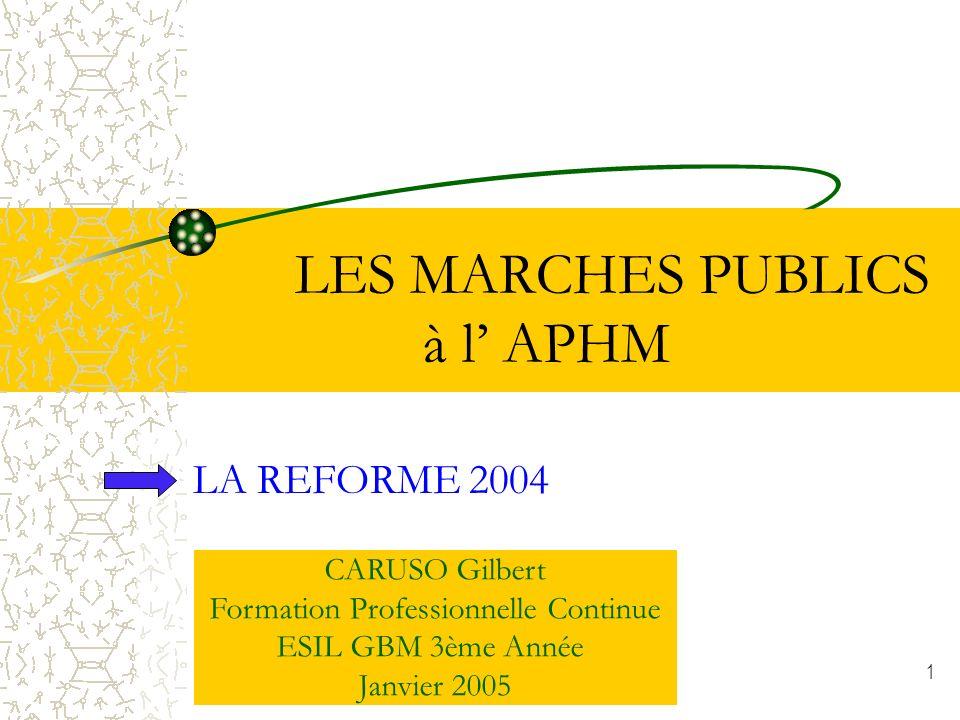 1 LES MARCHES PUBLICS à l APHM LA REFORME 2004 CARUSO Gilbert Formation Professionnelle Continue ESIL GBM 3ème Année Janvier 2005