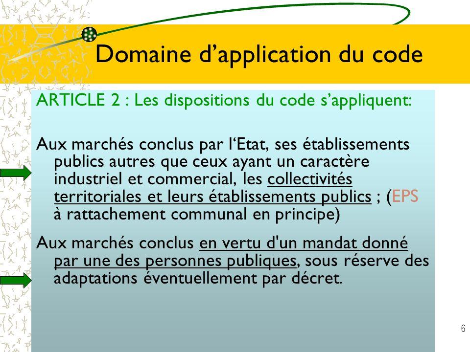 6 Domaine dapplication du code ARTICLE 2 : Les dispositions du code sappliquent: Aux marchés conclus par lEtat, ses établissements publics autres que