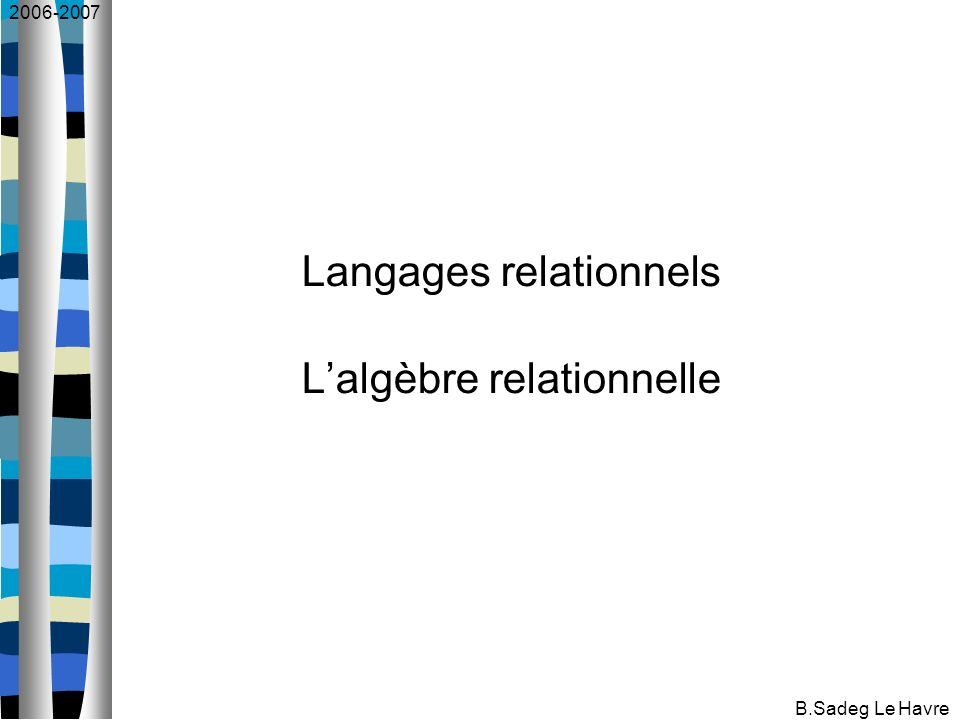 2006-2007 B.Sadeg Le Havre Langages relationnels Lalgèbre relationnelle