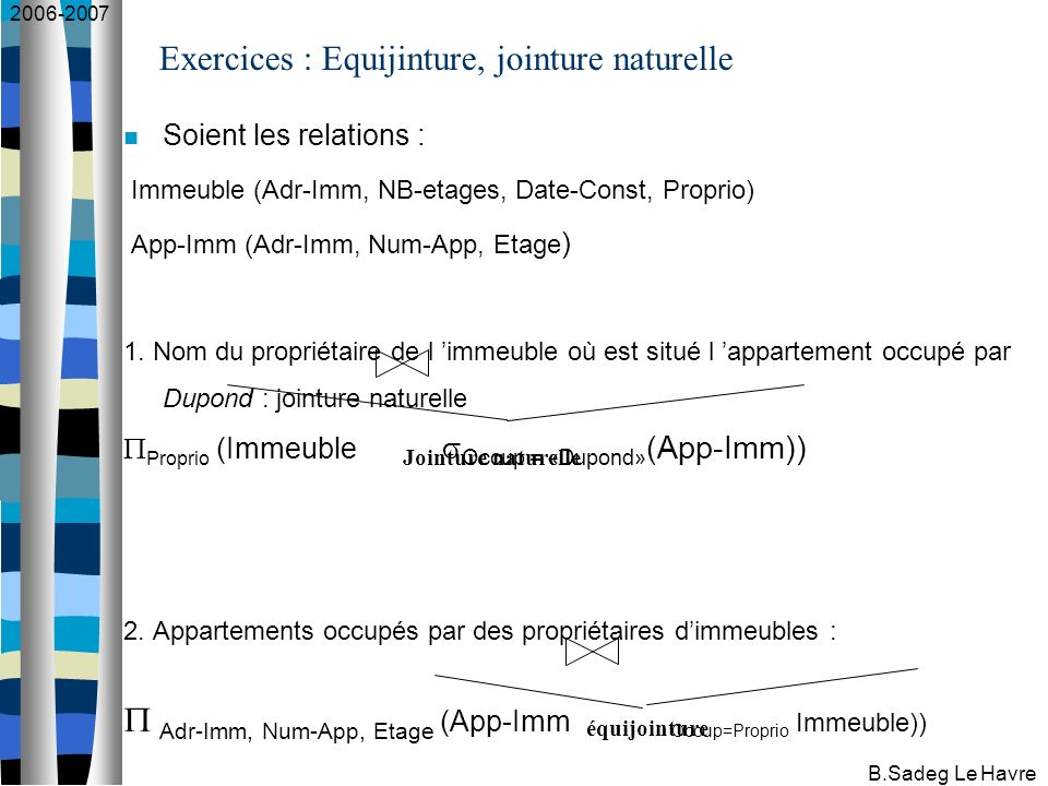 2006-2007 B.Sadeg Le Havre Exercices : Equijinture, jointure naturelle Soient les relations : Immeuble (Adr-Imm, NB-etages, Date-Const, Proprio) App-I