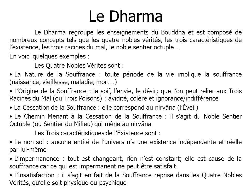 Le Dharma Le Dharma regroupe les enseignements du Bouddha et est composé de nombreux concepts tels que les quatre nobles vérités, les trois caractéris