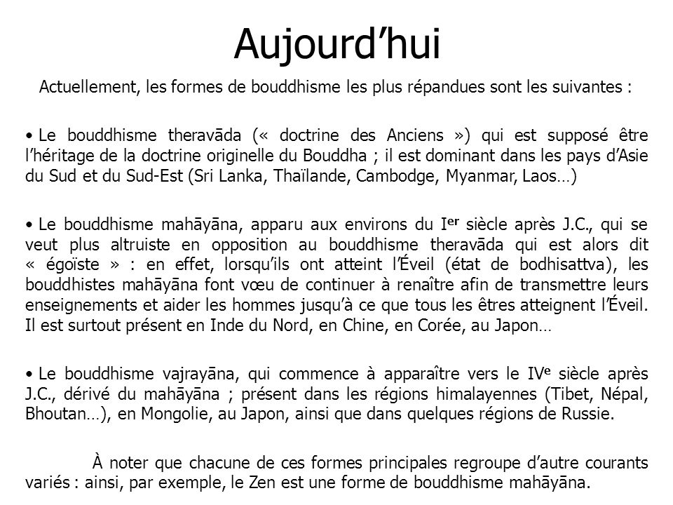 Aujourdhui Actuellement, les formes de bouddhisme les plus répandues sont les suivantes : Le bouddhisme theravāda (« doctrine des Anciens ») qui est s