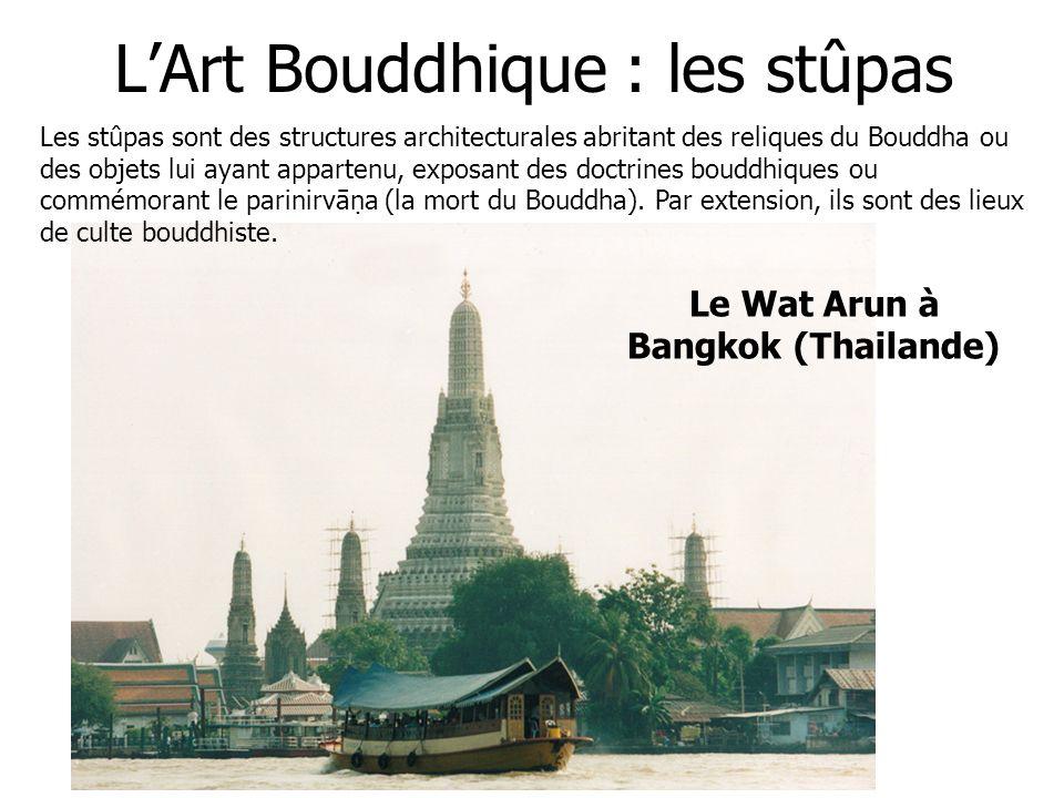 LArt Bouddhique : les stûpas Le Wat Arun à Bangkok (Thailande) Les stûpas sont des structures architecturales abritant des reliques du Bouddha ou des