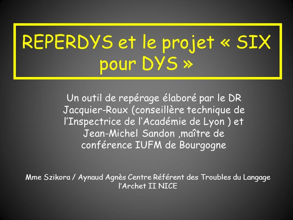 REPERDYS et le projet « SIX pour DYS » Un outil de repérage élaboré par le DR Jacquier-Roux (conseillère technique de lInspectrice de lAcadémie de Lyo