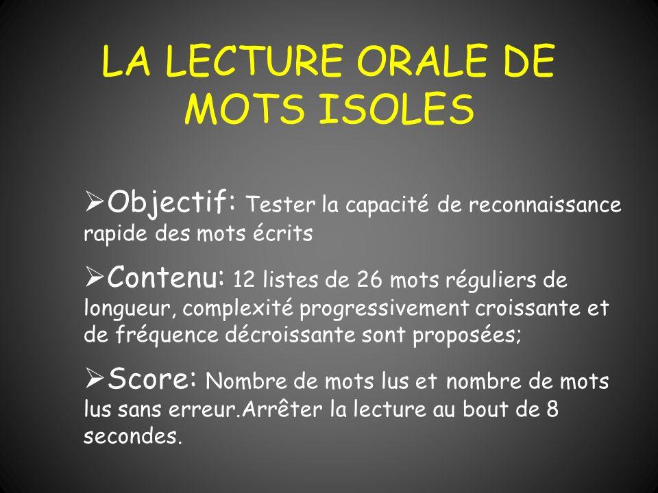 LA LECTURE ORALE DE MOTS ISOLES Objectif: Tester la capacité de reconnaissance rapide des mots écrits Contenu: 12 listes de 26 mots réguliers de longu