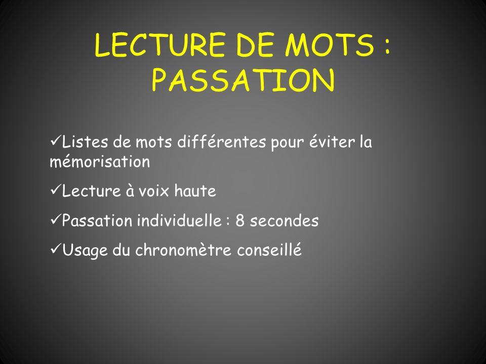 LECTURE DE MOTS : PASSATION Listes de mots différentes pour éviter la mémorisation Lecture à voix haute Passation individuelle : 8 secondes Usage du c
