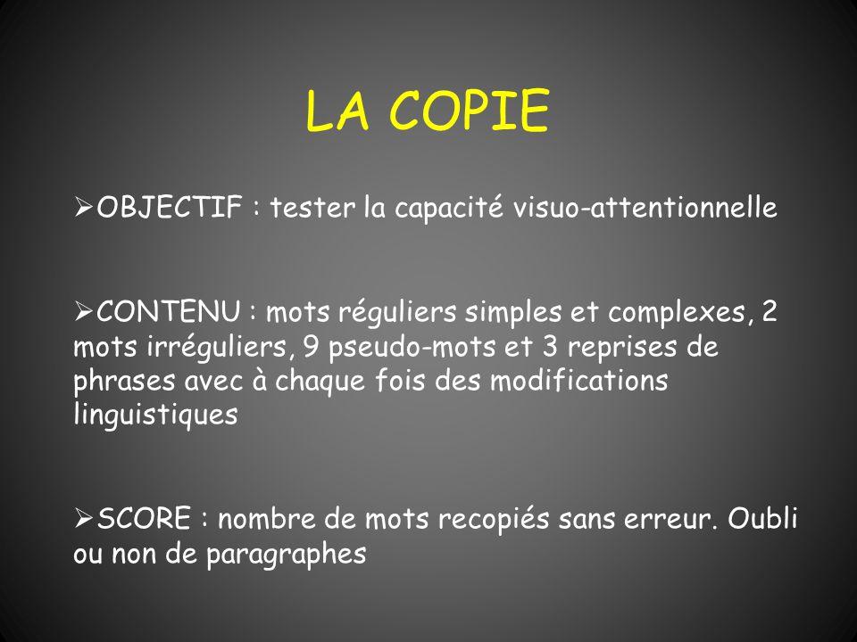 LA COPIE OBJECTIF : tester la capacité visuo-attentionnelle CONTENU : mots réguliers simples et complexes, 2 mots irréguliers, 9 pseudo-mots et 3 repr