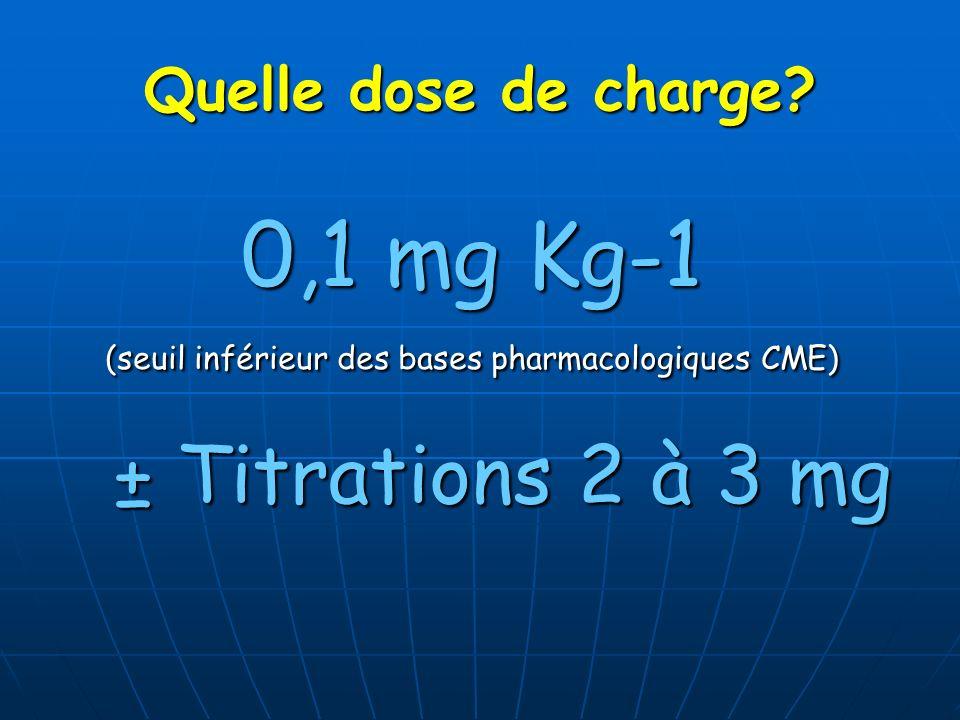 Quelle dose de charge? 0,1 mg Kg-1 (seuil inférieur des bases pharmacologiques CME) ± Titrations 2 à 3 mg