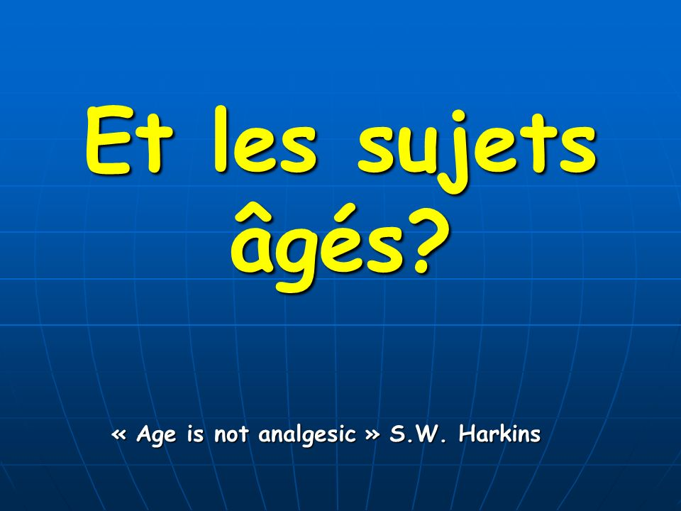 Et les sujets âgés? « Age is not analgesic » S.W. Harkins