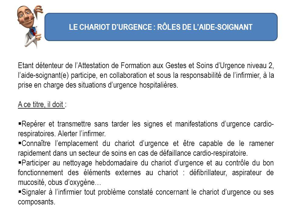 LE CHARIOT DURGENCE : RÔLES DE LAIDE-SOIGNANT Etant détenteur de lAttestation de Formation aux Gestes et Soins dUrgence niveau 2, laide-soignant(e) pa