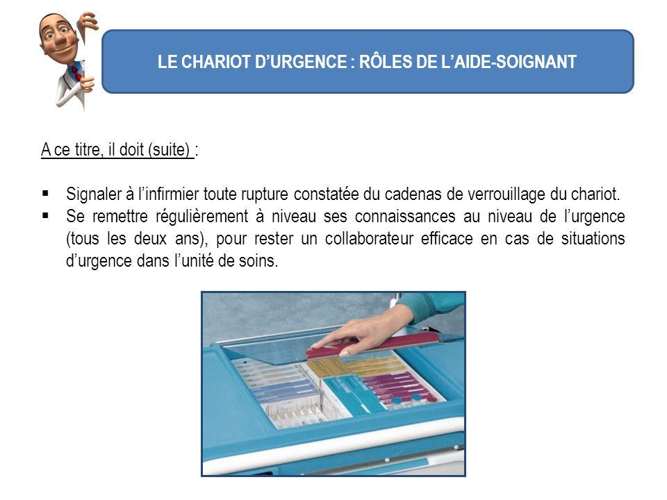 LE CHARIOT DURGENCE : RÔLES DE LAIDE-SOIGNANT A ce titre, il doit (suite) : Signaler à linfirmier toute rupture constatée du cadenas de verrouillage d