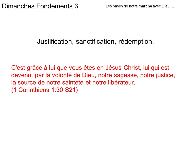 Dimanches Fondements 3 Justification, sanctification, rédemption. Les bases de notre marche avec Dieu.... C'est grâce à lui que vous êtes en Jésus-Chr