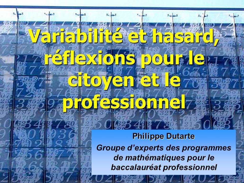 Philippe Dutarte Groupe dexperts des programmes de mathématiques pour le baccalauréat professionnel Variabilité et hasard, réflexions pour le citoyen