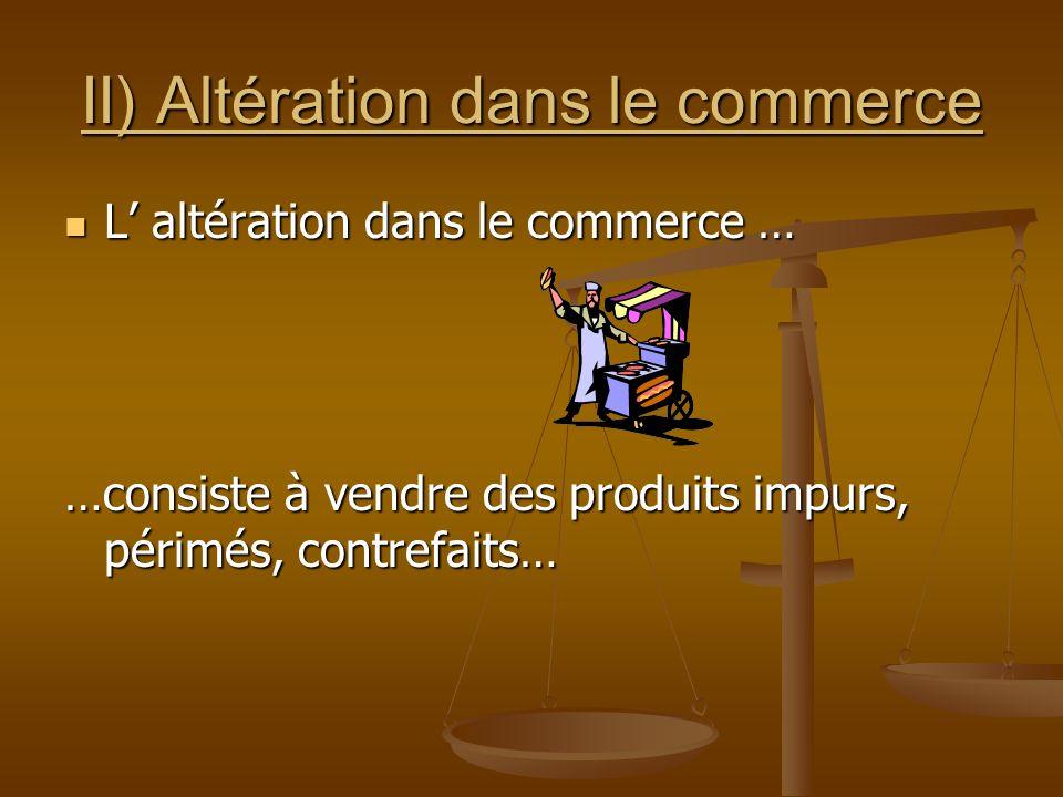 II) Altération dans le commerce L altération dans le commerce … …consiste à vendre des produits impurs, périmés, contrefaits…