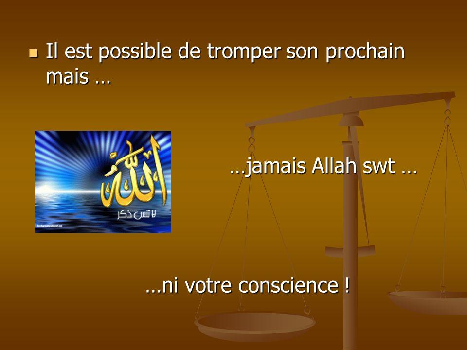 Il est possible de tromper son prochain mais … …jamais Allah swt … …ni votre conscience !
