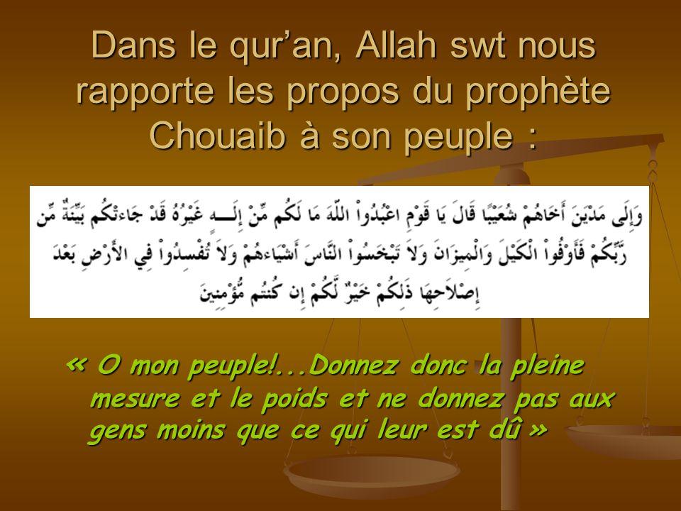 Dans le quran, Allah swt nous rapporte les propos du prophète Chouaib à son peuple : « O mon peuple!...Donnez donc la pleine mesure et le poids et ne