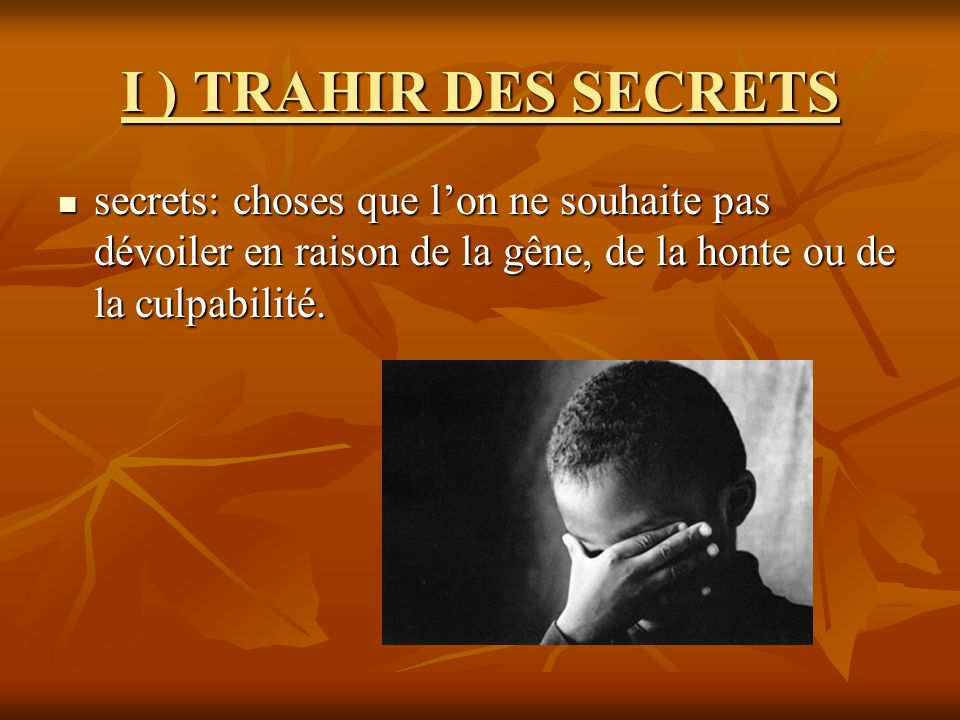 I ) TRAHIR DES SECRETS secrets: choses que lon ne souhaite pas dévoiler en raison de la gêne, de la honte ou de la culpabilité. secrets: choses que lo