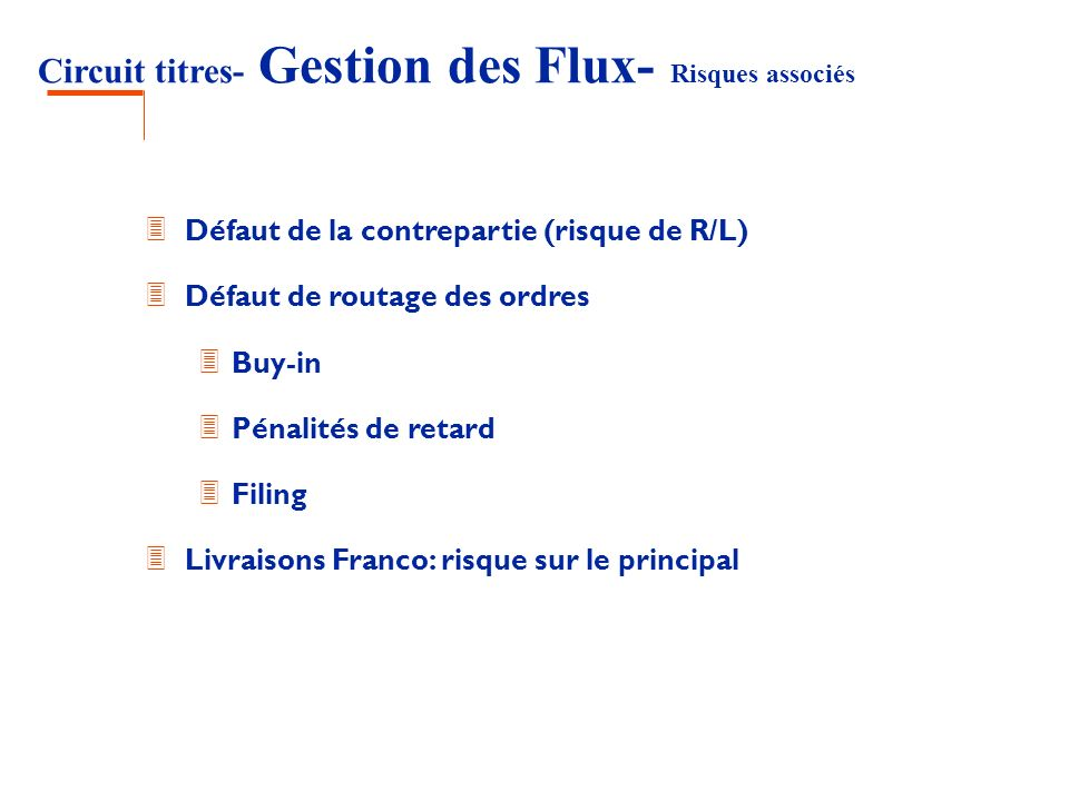Circuit titres- Gestion des Flux- Risques associés 3 Défaut de la contrepartie (risque de R/L) 3 Défaut de routage des ordres 3 Buy-in 3 Pénalités de